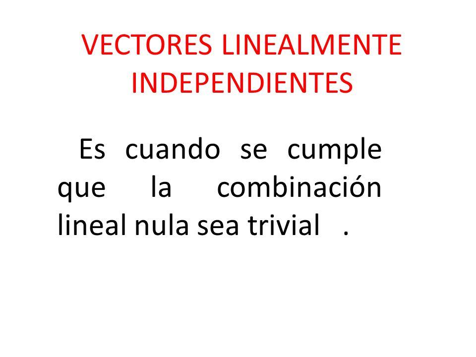 VECTORES LINEALMENTE INDEPENDIENTES Es cuando se cumple que la combinación lineal nula sea trivial.