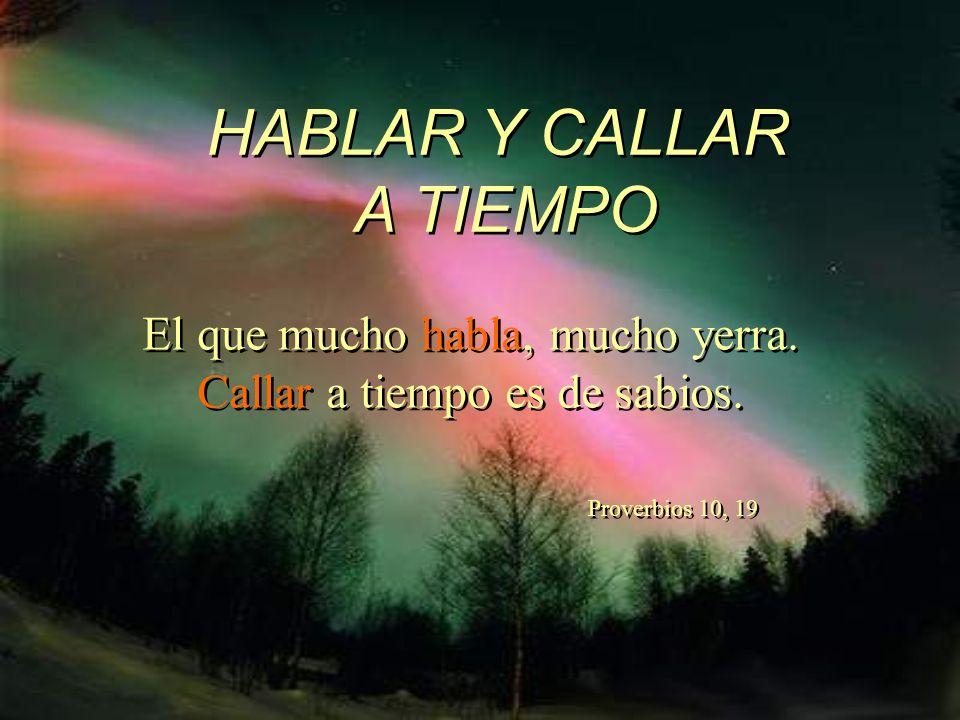 HABLAR de defectos, es lastimar. HABLAR debiendo callar, es necedad. HABLAR por hablar, es tontería. HABLAR de Dios, significa mucho amor.