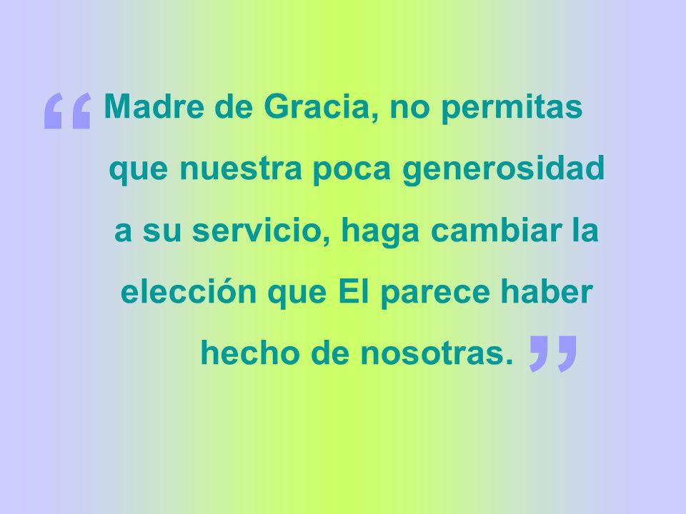 Madre de Gracia, no permitas que nuestra poca generosidad a su servicio, haga cambiar la elección que El parece haber hecho de nosotras.