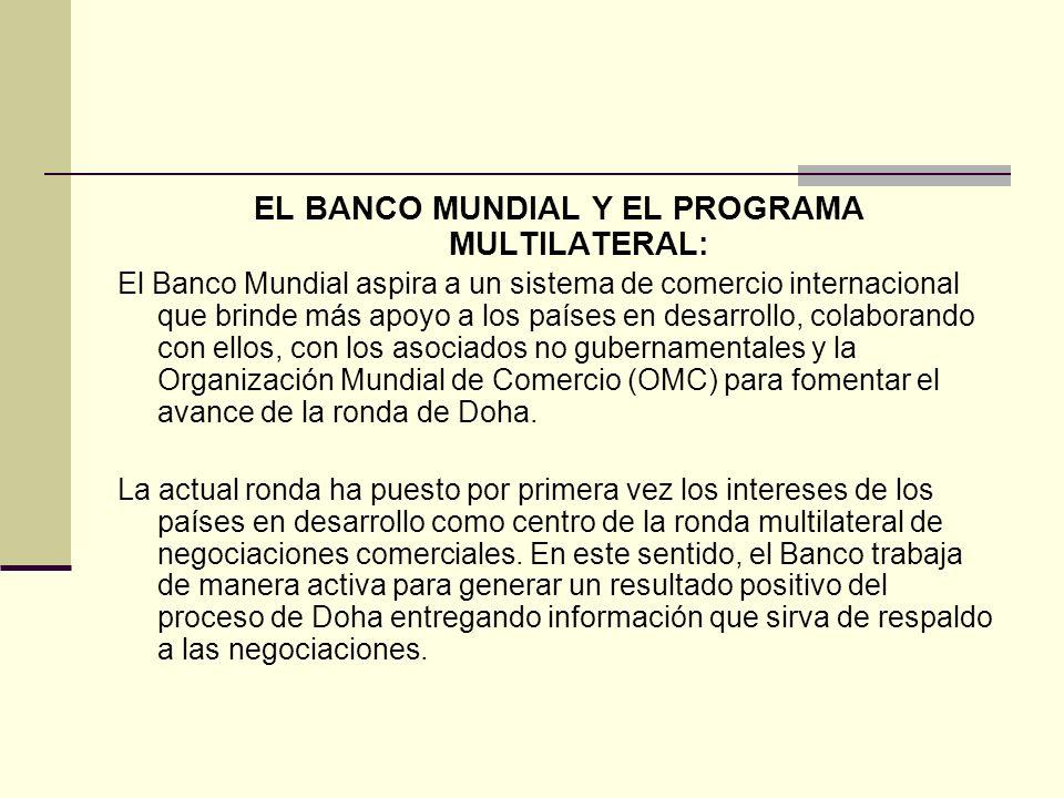 EL BANCO MUNDIAL Y EL PROGRAMA MULTILATERAL: El Banco Mundial aspira a un sistema de comercio internacional que brinde más apoyo a los países en desar