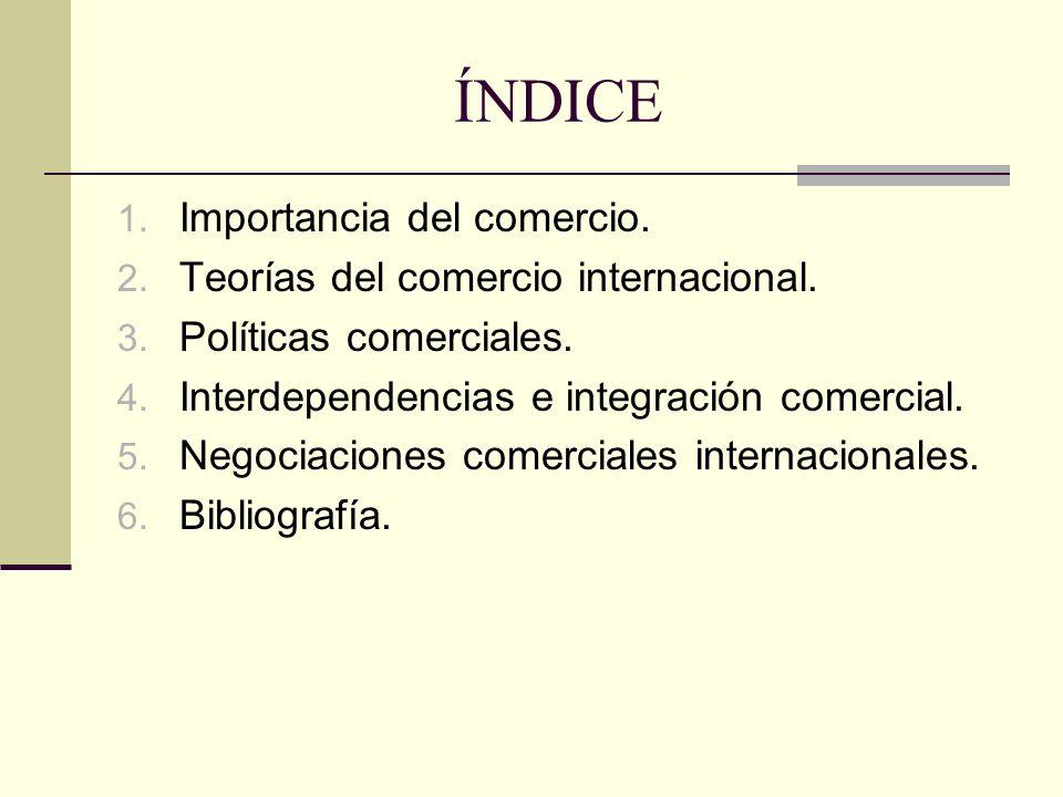 ÍNDICE 1. Importancia del comercio. 2. Teorías del comercio internacional. 3. Políticas comerciales. 4. Interdependencias e integración comercial. 5.