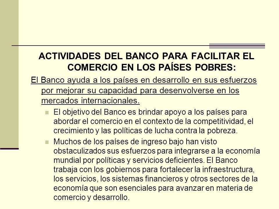 ACTIVIDADES DEL BANCO PARA FACILITAR EL COMERCIO EN LOS PAÍSES POBRES: El Banco ayuda a los países en desarrollo en sus esfuerzos por mejorar su capac