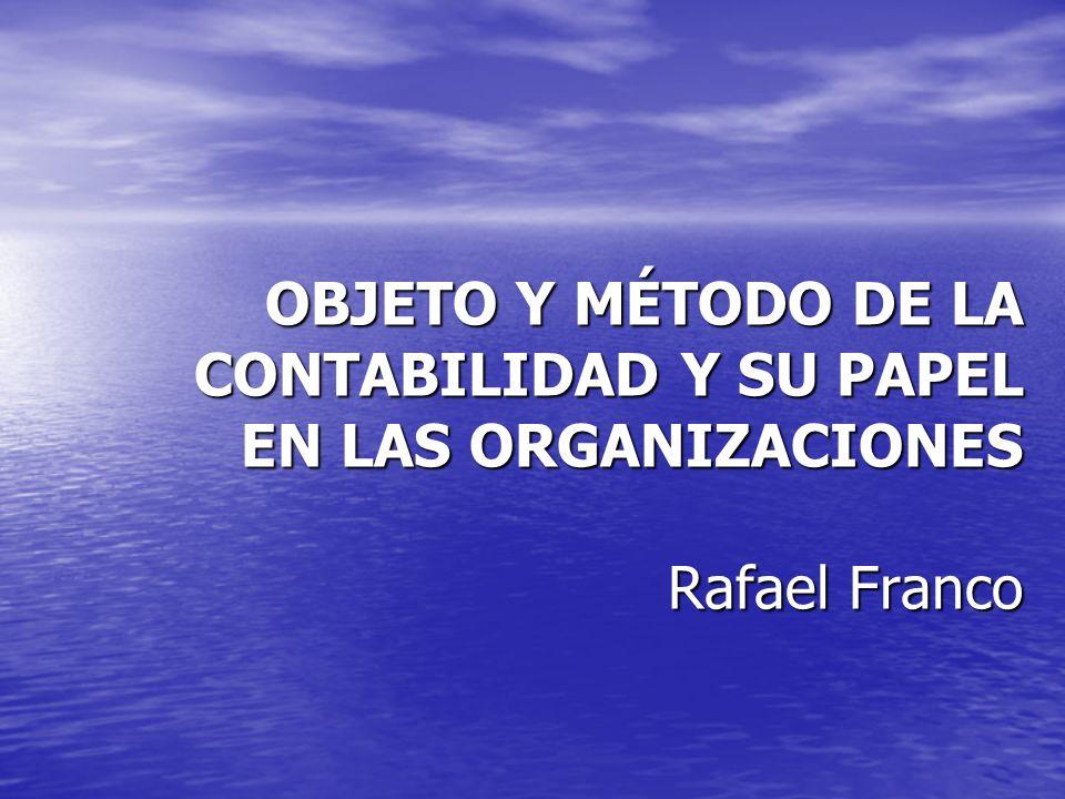 OBJETO Y MÉTODO DE LA CONTABILIDAD Y SU PAPEL EN LAS ORGANIZACIONES Rafael Franco
