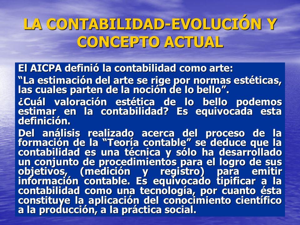LA CONTABILIDAD-EVOLUCIÓN Y CONCEPTO ACTUAL El AICPA definió la contabilidad como arte: La estimación del arte se rige por normas estéticas, las cuale