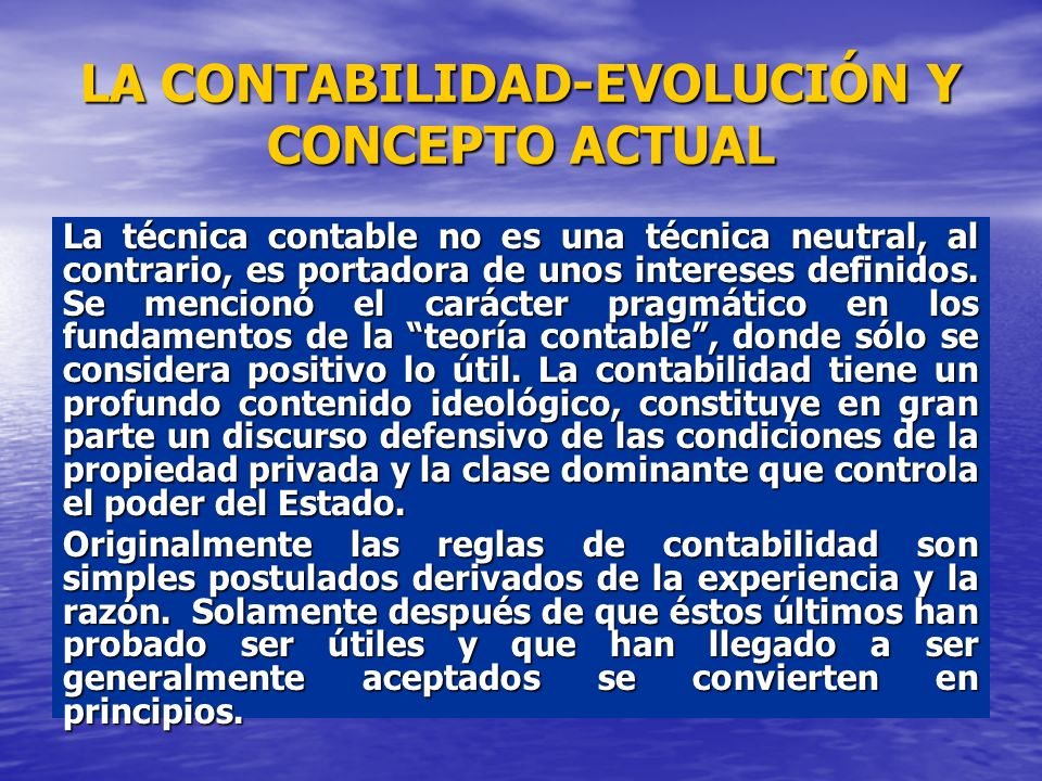 LA CONTABILIDAD-EVOLUCIÓN Y CONCEPTO ACTUAL La técnica contable no es una técnica neutral, al contrario, es portadora de unos intereses definidos. Se