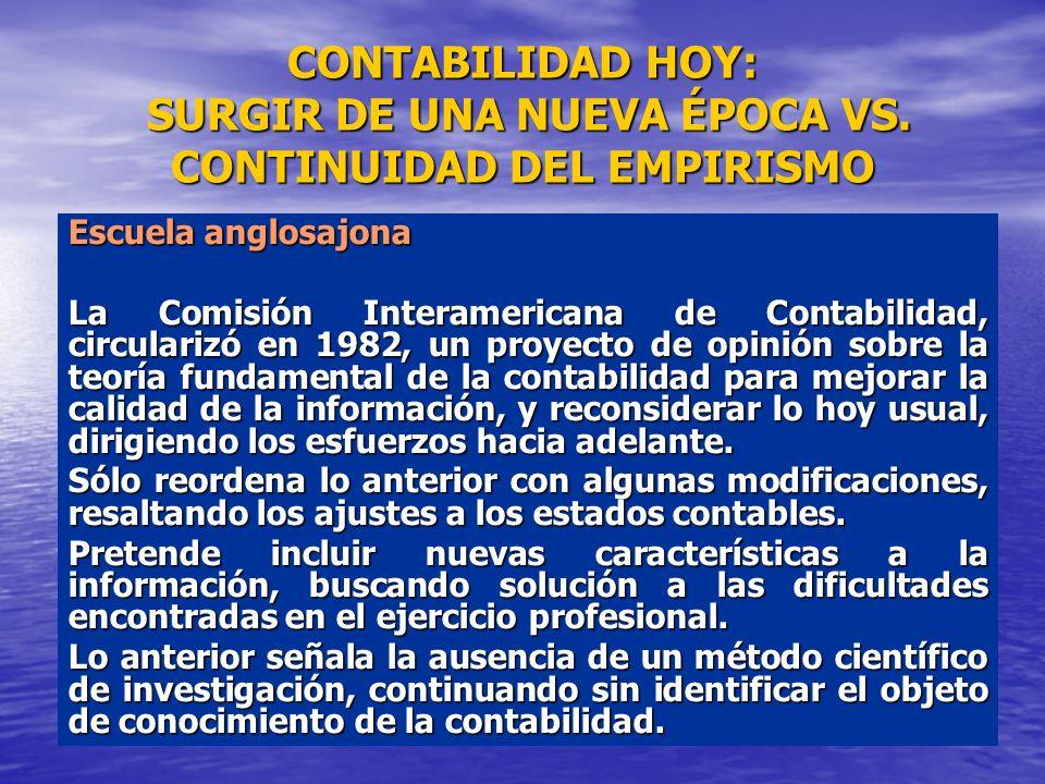 CONTABILIDAD HOY: SURGIR DE UNA NUEVA ÉPOCA VS. CONTINUIDAD DEL EMPIRISMO Escuela anglosajona La Comisión Interamericana de Contabilidad, circularizó