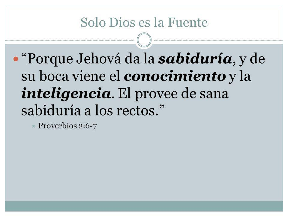 Solo Dios es la Fuente Porque Jehová da la sabiduría, y de su boca viene el conocimiento y la inteligencia. El provee de sana sabiduría a los rectos.