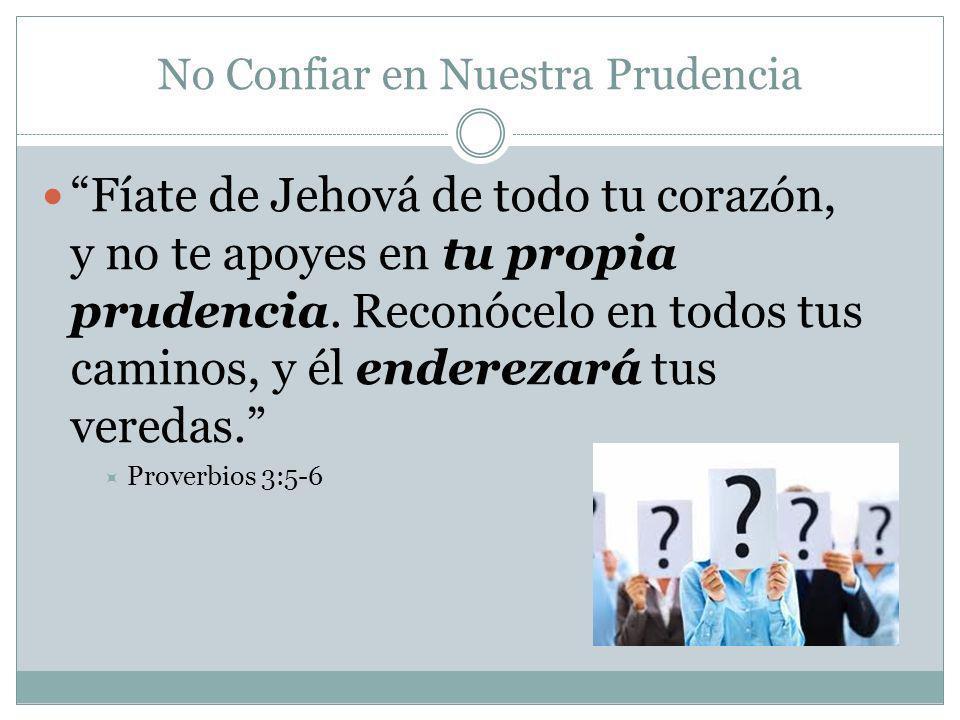 No Confiar en Nuestra Prudencia Fíate de Jehová de todo tu corazón, y no te apoyes en tu propia prudencia. Reconócelo en todos tus caminos, y él ender