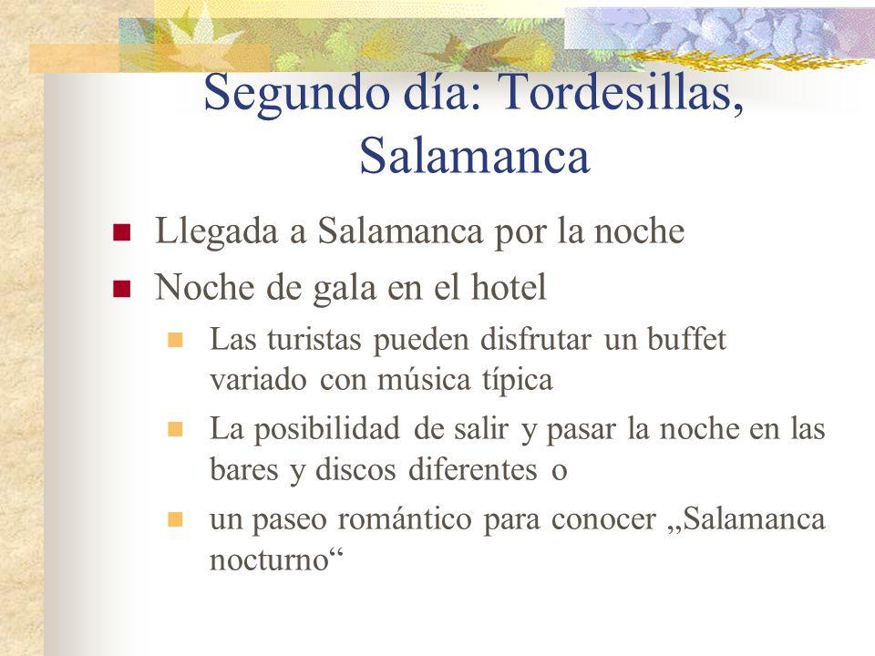 Segundo día: Tordesillas, Salamanca Llegada a Salamanca por la noche Noche de gala en el hotel Las turistas pueden disfrutar un buffet variado con música típica La posibilidad de salir y pasar la noche en las bares y discos diferentes o un paseo romántico para conocer Salamanca nocturno