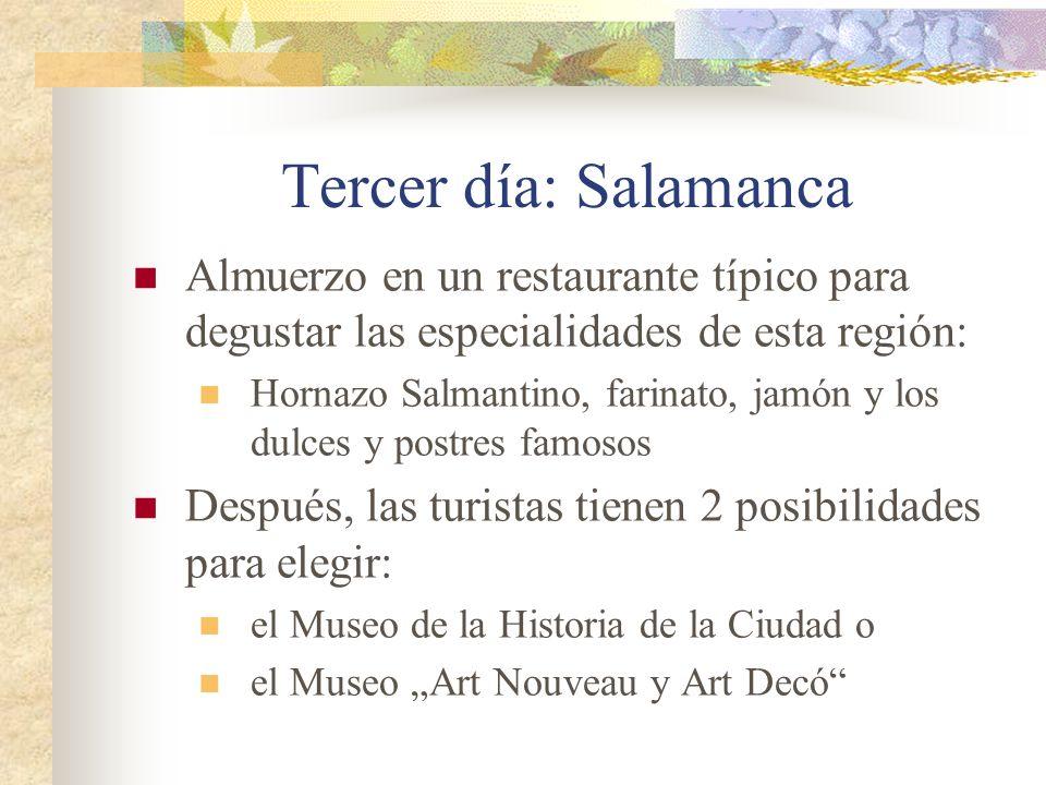 Tercer día: Salamanca Almuerzo en un restaurante típico para degustar las especialidades de esta región: Hornazo Salmantino, farinato, jamón y los dulces y postres famosos Después, las turistas tienen 2 posibilidades para elegir: el Museo de la Historia de la Ciudad o el Museo Art Nouveau y Art Decó