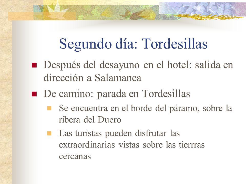 Después del desayuno en el hotel: salida en dirección a Salamanca De camino: parada en Tordesillas Se encuentra en el borde del páramo, sobre la ribera del Duero Las turistas pueden disfrutar las extraordinarias vistas sobre las tierrras cercanas