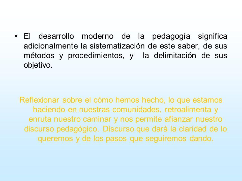 El desarrollo moderno de la pedagogía significa adicionalmente la sistematización de este saber, de sus métodos y procedimientos, y la delimitación de