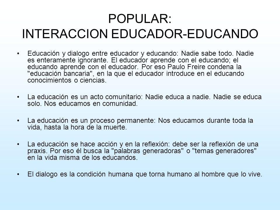 POPULAR: INTERACCION EDUCADOR-EDUCANDO Educación y dialogo entre educador y educando: Nadie sabe todo. Nadie es enteramente ignorante. El educador apr