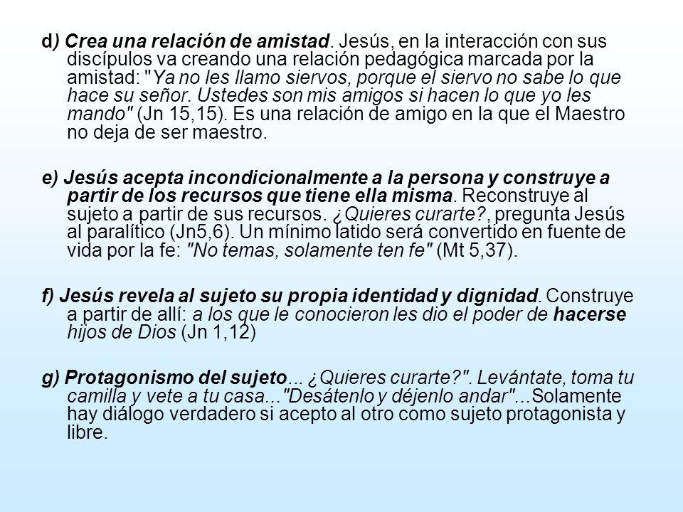 d) Crea una relación de amistad. Jesús, en la interacción con sus discípulos va creando una relación pedagógica marcada por la amistad: