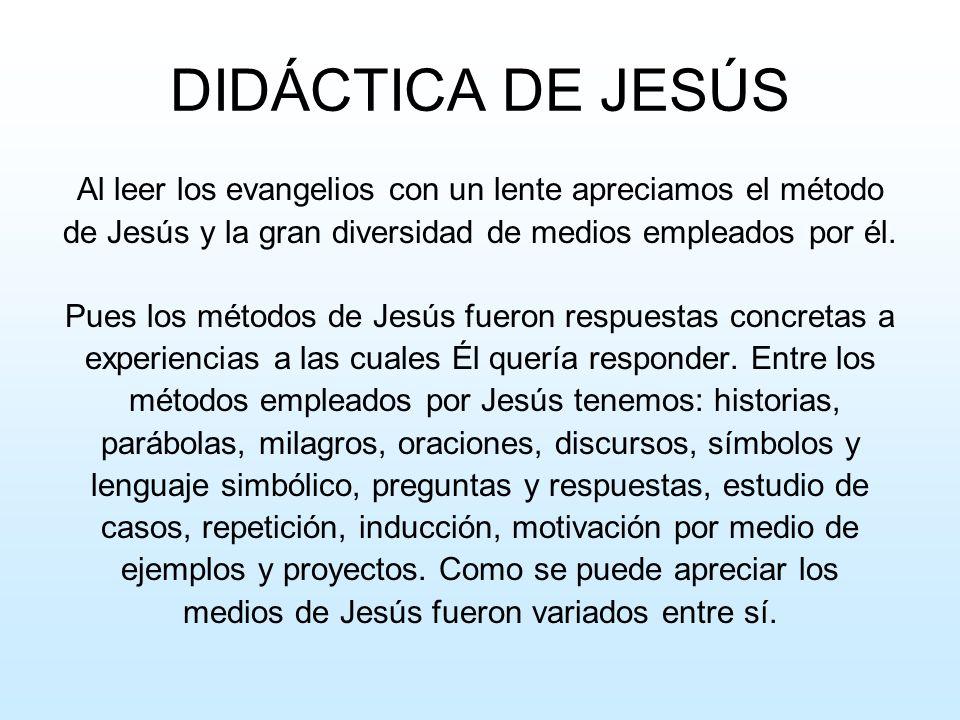 DIDÁCTICA DE JESÚS Al leer los evangelios con un lente apreciamos el método de Jesús y la gran diversidad de medios empleados por él. Pues los métodos