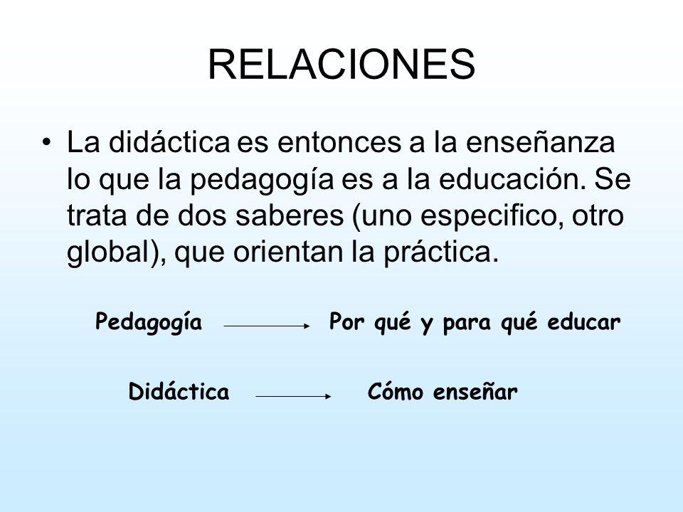 RELACIONES La didáctica es entonces a la enseñanza lo que la pedagogía es a la educación. Se trata de dos saberes (uno especifico, otro global), que o