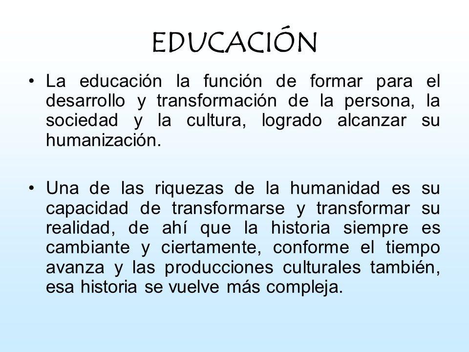 EDUCACIÓN La educación la función de formar para el desarrollo y transformación de la persona, la sociedad y la cultura, logrado alcanzar su humanizac