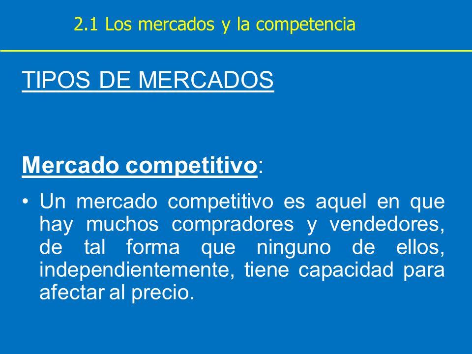 TIPOS DE MERCADOS Mercado competitivo: Un mercado competitivo es aquel en que hay muchos compradores y vendedores, de tal forma que ninguno de ellos,