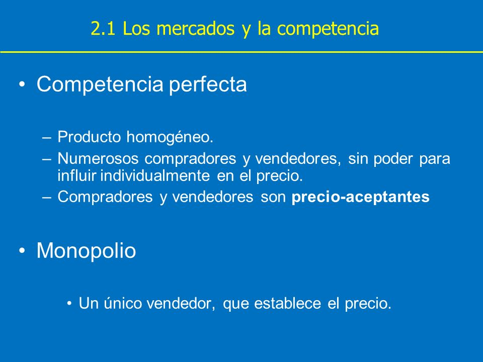 Competencia perfecta –Producto homogéneo. –Numerosos compradores y vendedores, sin poder para influir individualmente en el precio. –Compradores y ven