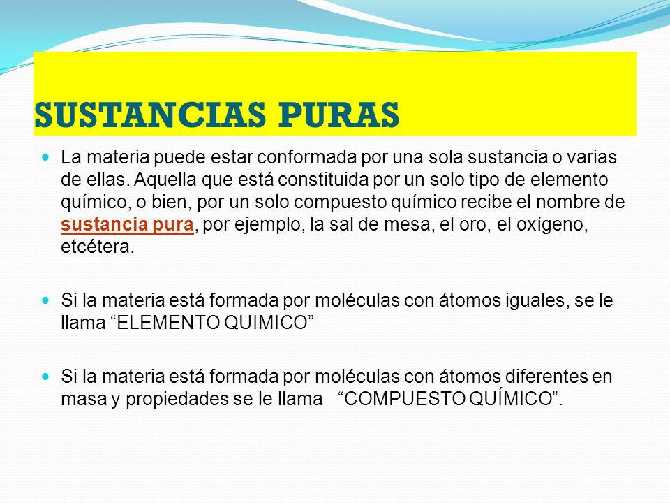 SUSTANCIAS PURAS La materia puede estar conformada por una sola sustancia o varias de ellas.