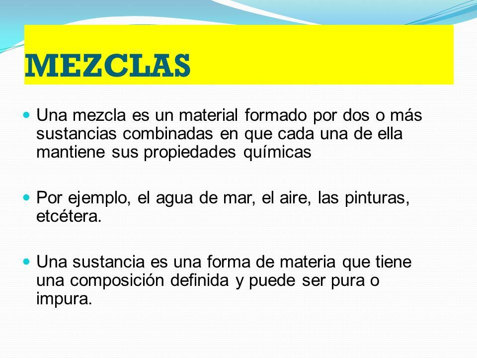 MEZCLAS Una mezcla es un material formado por dos o más sustancias combinadas en que cada una de ella mantiene sus propiedades químicas Por ejemplo, el agua de mar, el aire, las pinturas, etcétera.