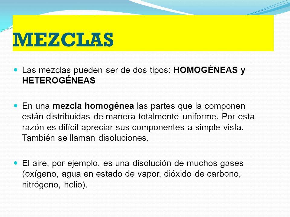 MEZCLAS Las mezclas pueden ser de dos tipos: HOMOGÉNEAS y HETEROGÉNEAS En una mezcla homogénea las partes que la componen están distribuidas de manera totalmente uniforme.
