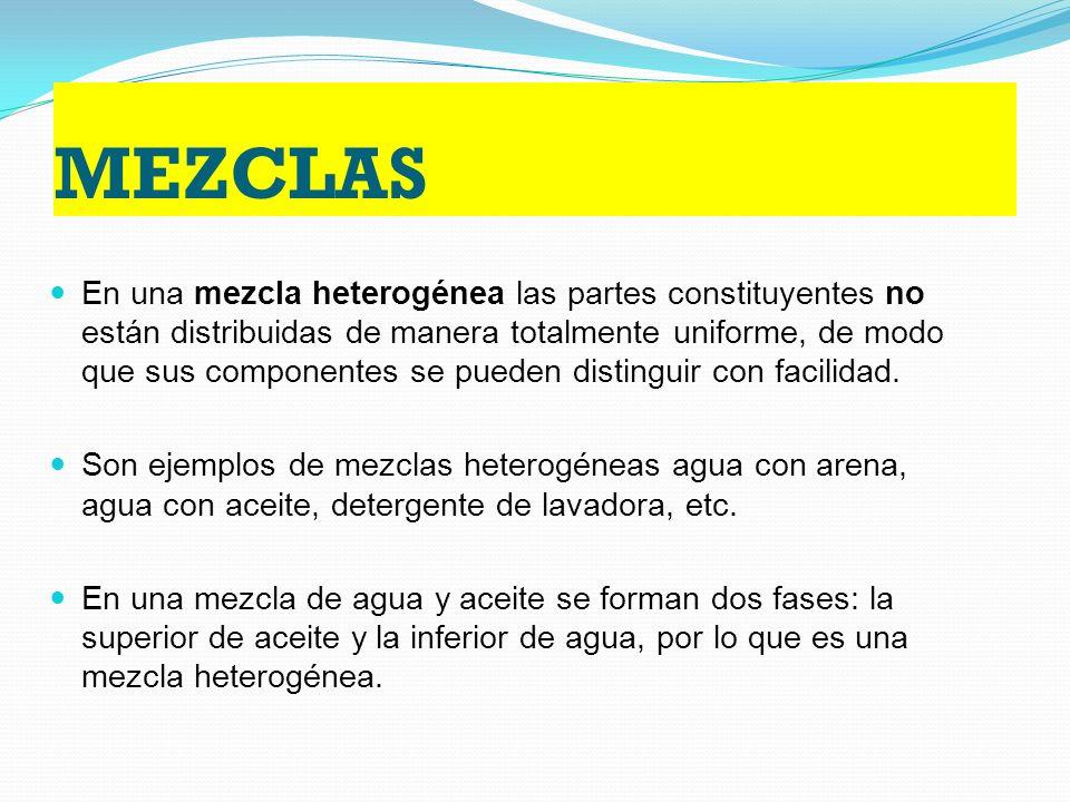 MEZCLAS En una mezcla heterogénea las partes constituyentes no están distribuidas de manera totalmente uniforme, de modo que sus componentes se pueden distinguir con facilidad.