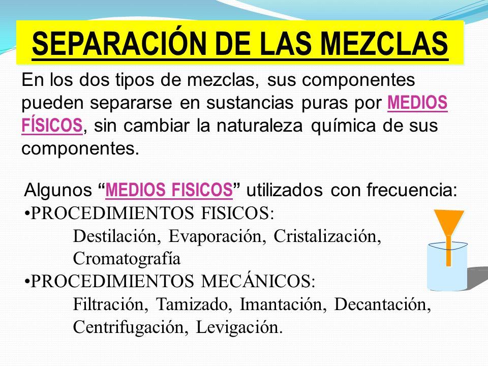 SEPARACIÓN DE LAS MEZCLAS En los dos tipos de mezclas, sus componentes pueden separarse en sustancias puras por MEDIOS FÍSICOS, sin cambiar la naturaleza química de sus componentes.