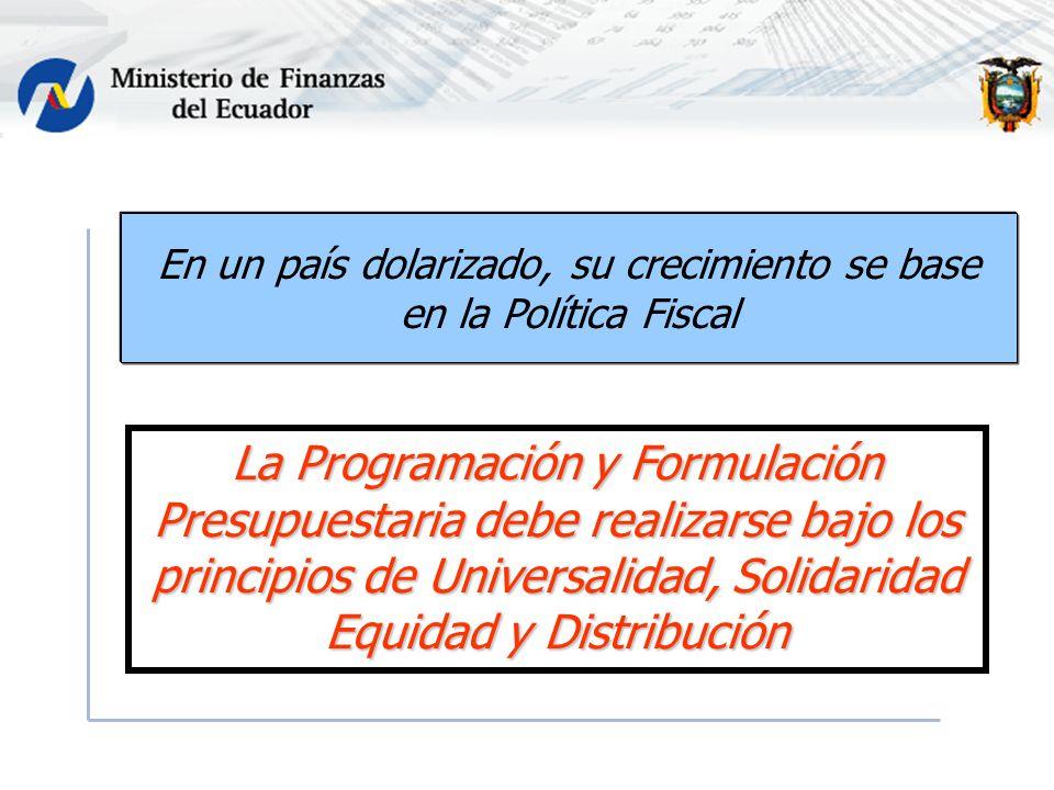 En un país dolarizado, su crecimiento se base en la Política Fiscal La Programación y Formulación Presupuestaria debe realizarse bajo los principios de Universalidad, Solidaridad Equidad y Distribución