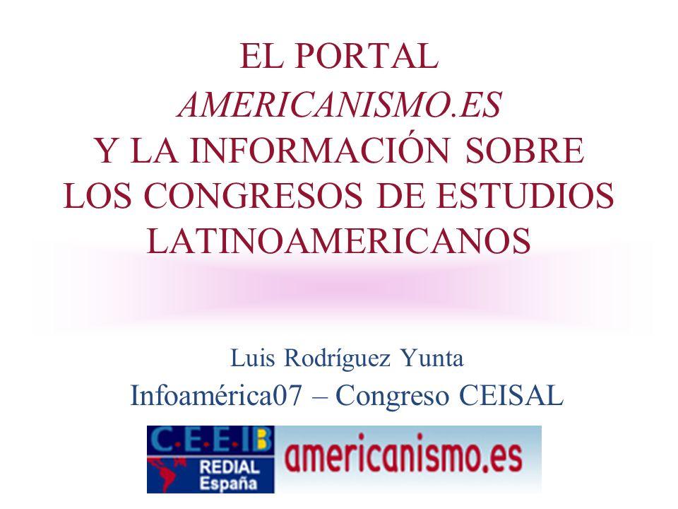 EL PORTAL AMERICANISMO.ES Y LA INFORMACIÓN SOBRE LOS CONGRESOS DE ESTUDIOS LATINOAMERICANOS Luis Rodríguez Yunta Infoamérica07 – Congreso CEISAL