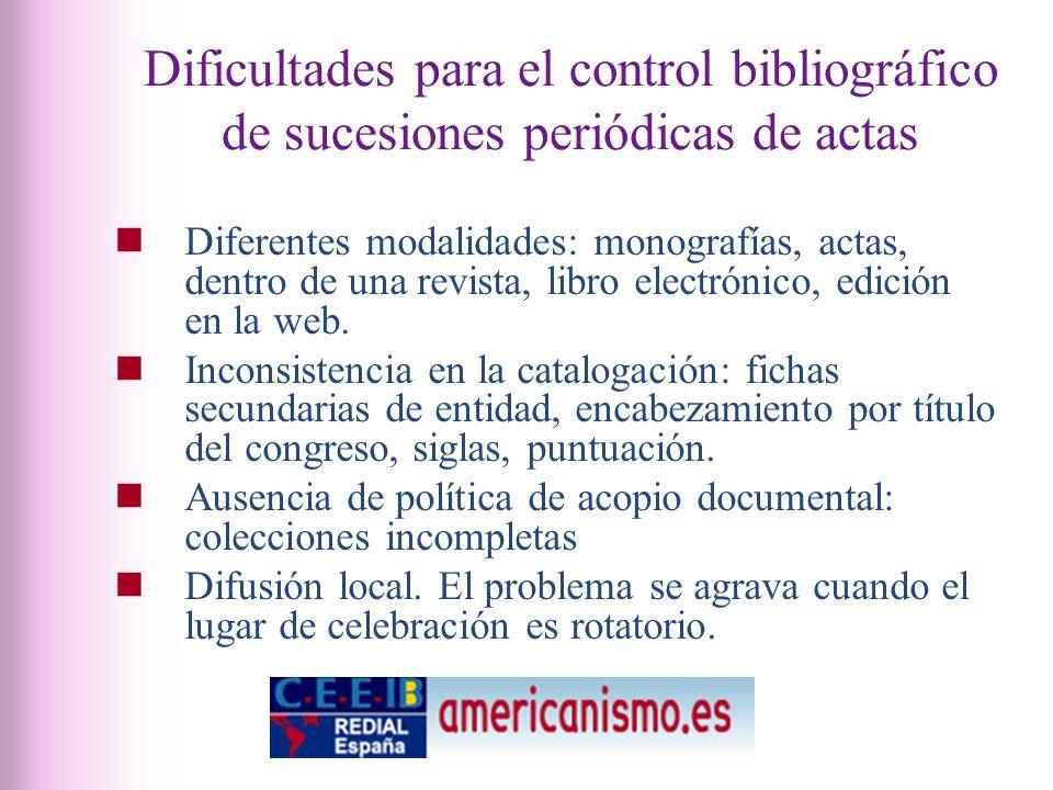 Dificultades para el control bibliográfico de sucesiones periódicas de actas Diferentes modalidades: monografías, actas, dentro de una revista, libro electrónico, edición en la web.
