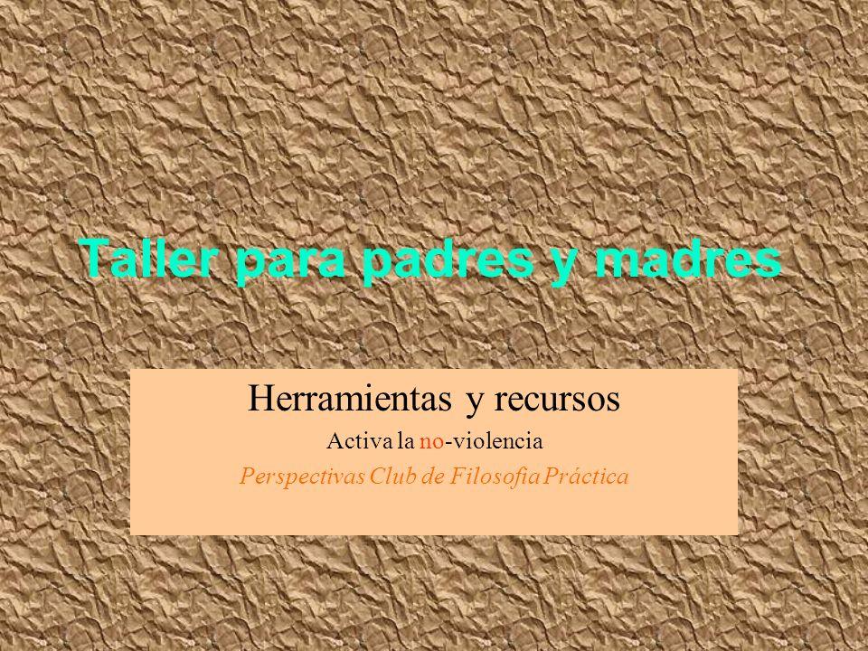 Taller para padres y madres Herramientas y recursos Activa la no-violencia Perspectivas Club de Filosofia Práctica
