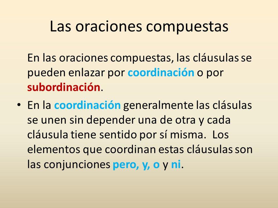 Las oraciones compuestas En las oraciones compuestas, las cláusulas se pueden enlazar por coordinación o por subordinación. En la coordinación general