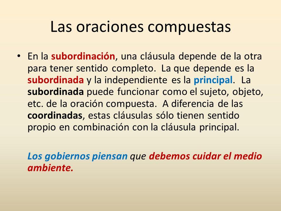 Las oraciones compuestas En la subordinación, una cláusula depende de la otra para tener sentido completo. La que depende es la subordinada y la indep
