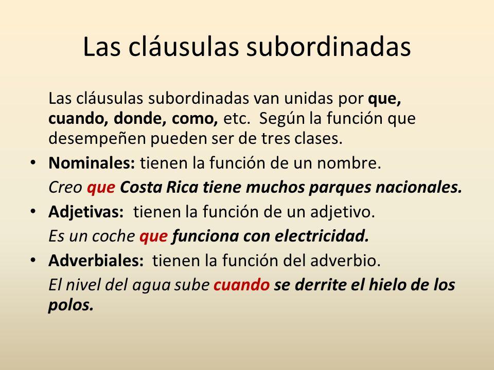 Las cláusulas subordinadas Las cláusulas subordinadas van unidas por que, cuando, donde, como, etc. Según la función que desempeñen pueden ser de tres