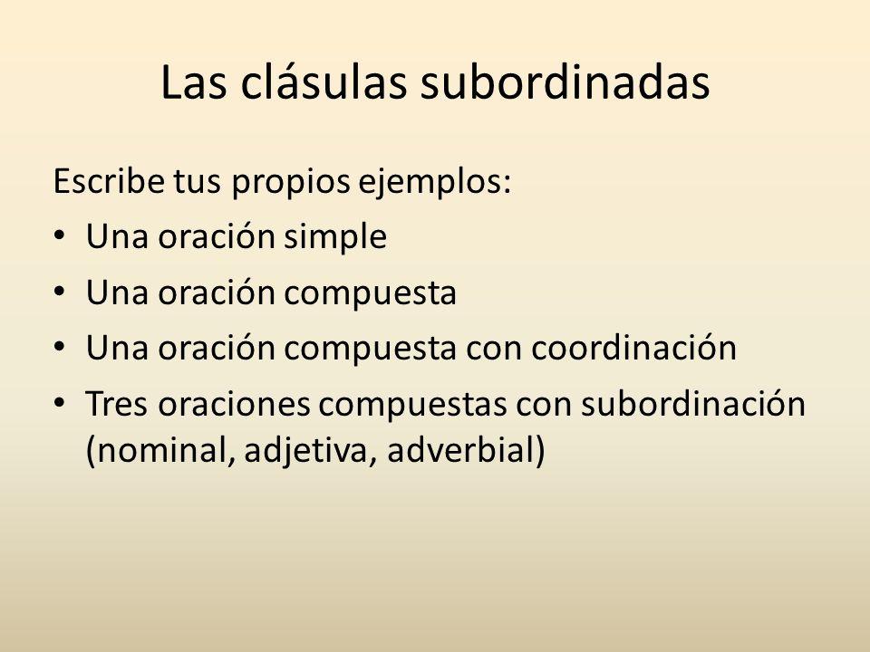 Las clásulas subordinadas Escribe tus propios ejemplos: Una oración simple Una oración compuesta Una oración compuesta con coordinación Tres oraciones