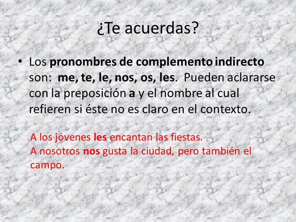 ¿Te acuerdas? Los pronombres de complemento indirecto son: me, te, le, nos, os, les. Pueden aclararse con la preposición a y el nombre al cual refiere