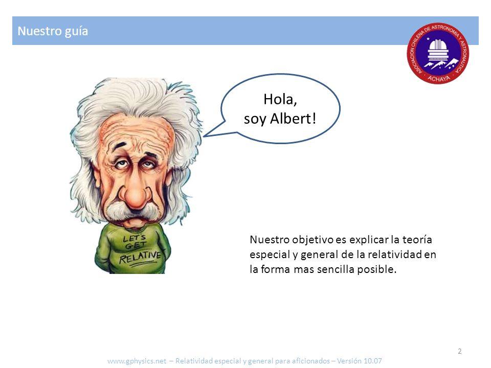Hola, soy Albert! Nuestro guía Nuestro objetivo es explicar la teoría especial y general de la relatividad en la forma mas sencilla posible. www.gphys