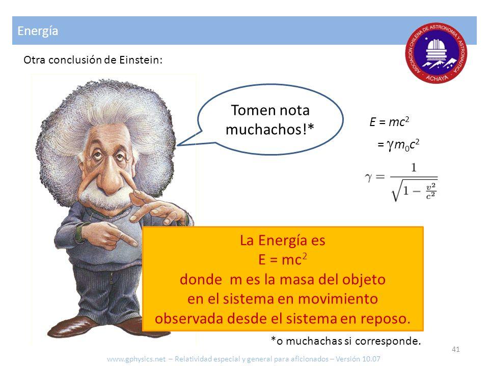 Energía Otra conclusión de Einstein: Tomen nota muchachos!* La Energía es E = mc 2 donde m es la masa del objeto en el sistema en movimiento observada