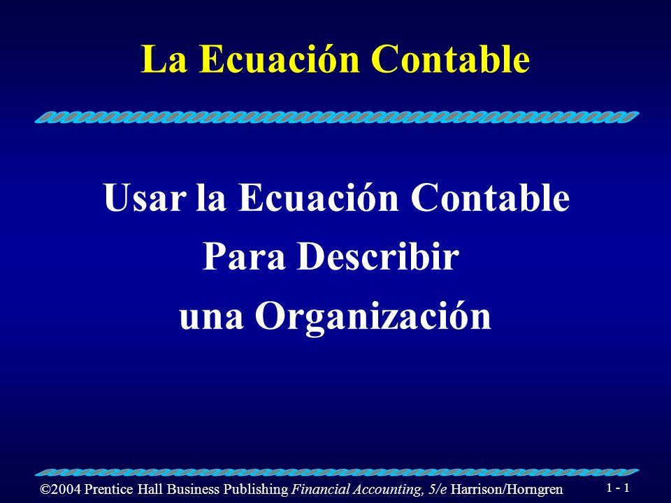 ©2004 Prentice Hall Business Publishing Financial Accounting, 5/e Harrison/Horngren 1 - 1 La Ecuación Contable Usar la Ecuación Contable Para Describir una Organización