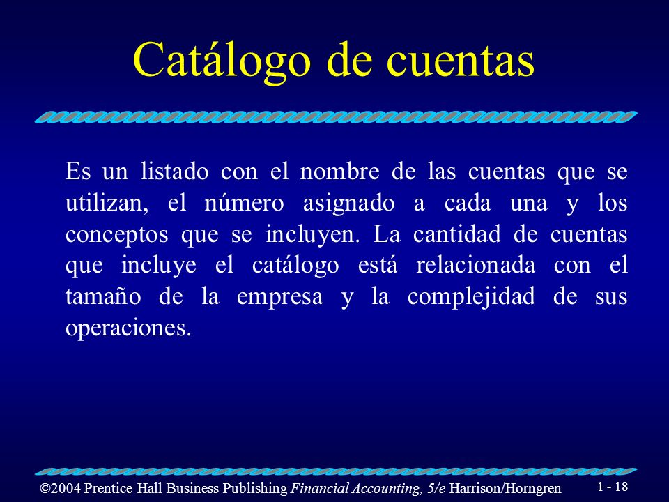 ©2004 Prentice Hall Business Publishing Financial Accounting, 5/e Harrison/Horngren 1 - 17 Cuenta Es el lugar en el que se lleva a cabo el registro de