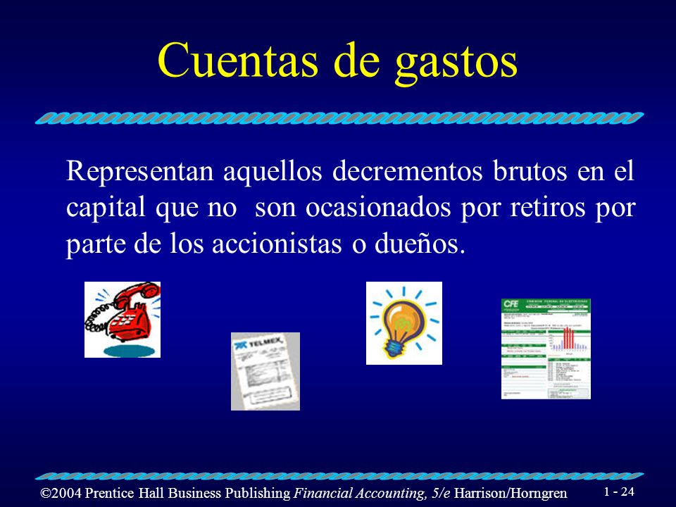 ©2004 Prentice Hall Business Publishing Financial Accounting, 5/e Harrison/Horngren 1 - 23 Cuentas de ingresos Representan aquellos incrementos brutos