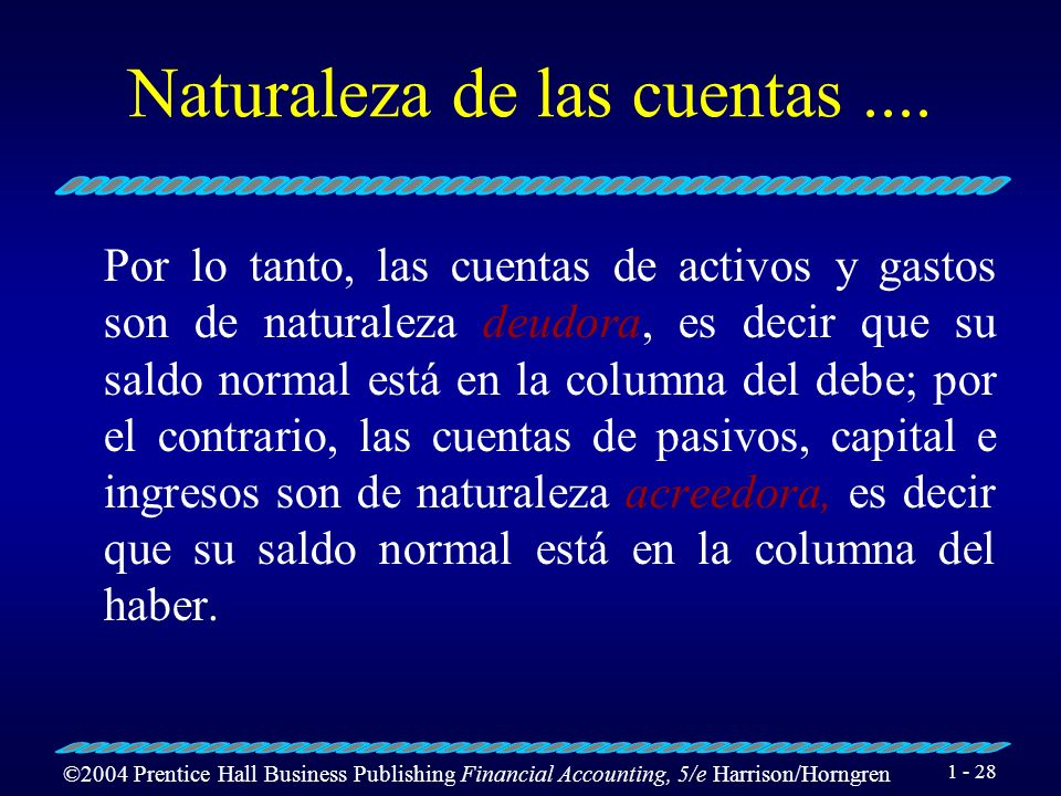 ©2004 Prentice Hall Business Publishing Financial Accounting, 5/e Harrison/Horngren 1 - 27 Naturaleza de las cuentas Los gastos y los activos son cons