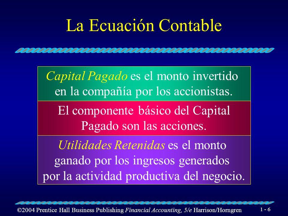 ©2004 Prentice Hall Business Publishing Financial Accounting, 5/e Harrison/Horngren 1 - 6 La Ecuación Contable Capital Pagado es el monto invertido en la compañía por los accionistas.