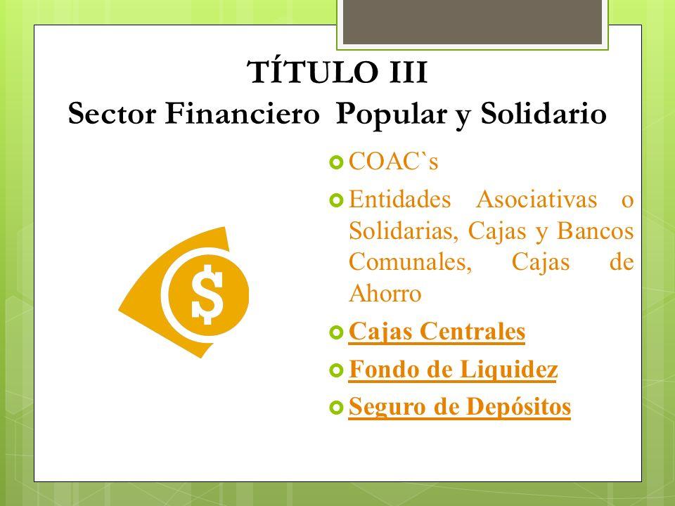 TÍTULO III Sector Financiero Popular y Solidario COAC`s Entidades Asociativas o Solidarias, Cajas y Bancos Comunales, Cajas de Ahorro Cajas Centrales