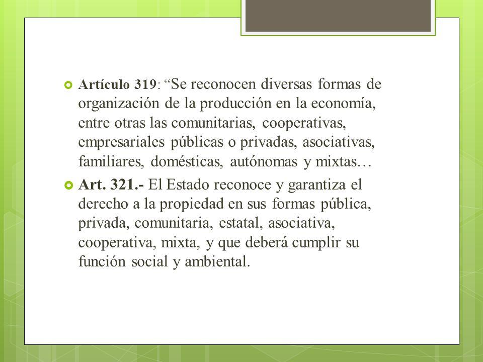 Artículo 319: Se reconocen diversas formas de organización de la producción en la economía, entre otras las comunitarias, cooperativas, empresariales