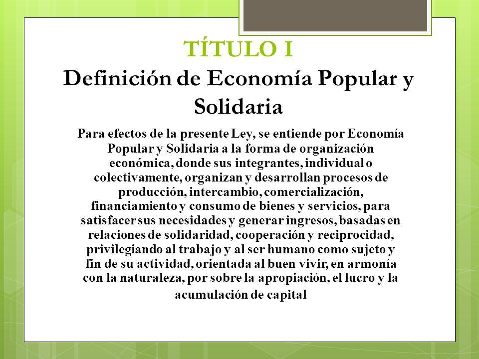 TÍTULO I Definición de Economía Popular y Solidaria Para efectos de la presente Ley, se entiende por Economía Popular y Solidaria a la forma de organi
