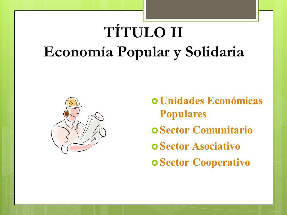 TÍTULO II Economía Popular y Solidaria Unidades Económicas Populares Sector Comunitario Sector Asociativo Sector Cooperativo