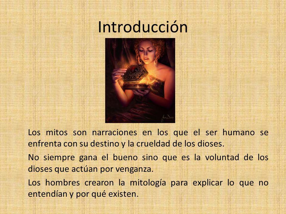 Introducción Los mitos son narraciones en los que el ser humano se enfrenta con su destino y la crueldad de los dioses. No siempre gana el bueno sino