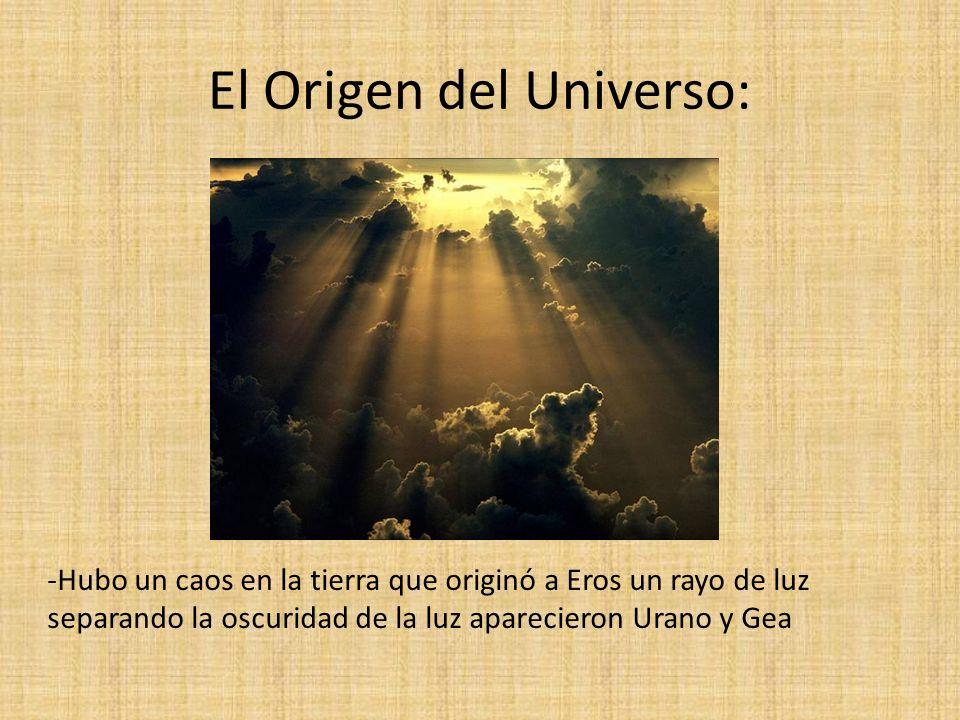 El Origen del Universo: -Hubo un caos en la tierra que originó a Eros un rayo de luz separando la oscuridad de la luz aparecieron Urano y Gea